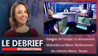 Le debrief : Congrés de l'Istiqlal: Le dénouement & Medvedev au Maroc: Renforcement des relations Maroc - Russie