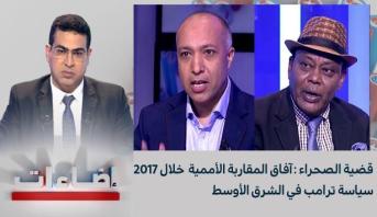 اضاءات : قضية الصحراء : آفاق المقاربة الأممية  خلال 2017 - سياسة ترامب في الشرق الأوسط