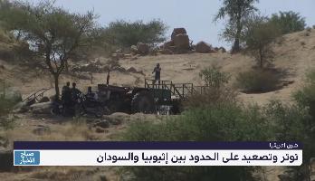 بين إثيوبيا والسودان .. توتر وتصعيد على الحدود