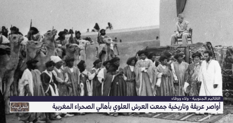 أواصر عريقة وتاريخية تجمع العرش العلوي بأهالي الصحراء المغربية