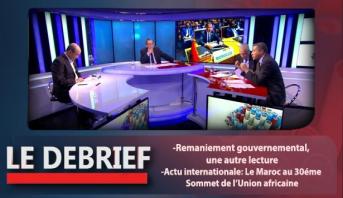 Le debrief > Le Debrief: Remaniement gouvernemental, une autre lecture & Actu internationale: Le Maroc au 30éme Sommet de l'Union africaine