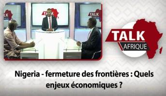 Talk Afrique > Nigeria - fermeture des frontières : Quels enjeux économiques ?