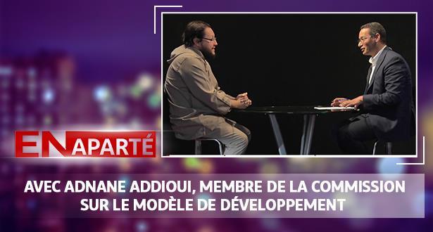 """""""En Aparté"""" avec Adnane Addioui, membre de la commission sur le modèle de développement"""