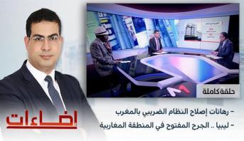 إضاءات > رهانات إصلاح النظام الضريبي بالمغرب – ليبيا .. الجرح المفتوح في المنطقة المغاربية
