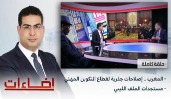 اضاءات > المغرب .. إصلاحات جذرية لقطاع التكوين المهني - مستجدات الملف الليبي