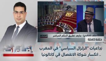 """اضاءات : تداعيات """"الزلزال السياسي"""" في المغرب .. انكسار شوكة الانفصال في كاتالونيا"""