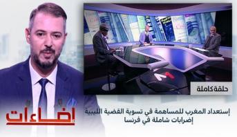 إضاءات > إستعداد المغرب للمساهمة في تسوية القضية الليبية - إضرابات شاملة في فرنسا