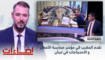 إضاءات > تقدم المغرب في مؤشر ممارسة الأعمال و الاحتجاجات في لبنان