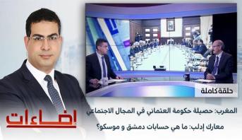 إضاءات > المغرب: حصيلة حكومة العثماني في المجال الاجتماعي / معارك إدلب: ما هي حسابات دمشق و موسكو؟