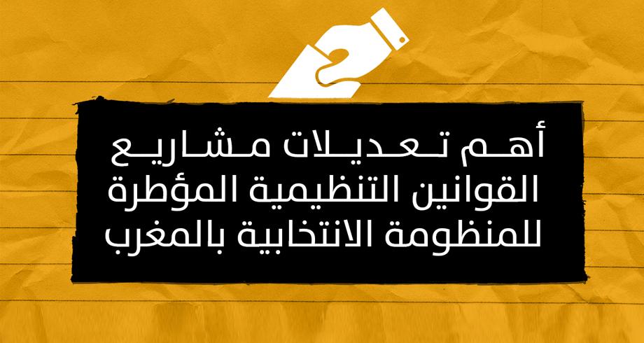 أهم تعديلات مشاريع القوانين التنظيمية المؤطرة للمنظومة الانتخابية بالمغرب