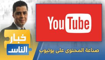 خبار الناس > خبار الناس .. صناعة المحتوى على يوتيوب