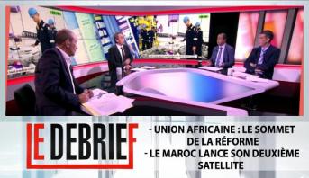 Le debrief > - Union Africaine : Le sommet de la réforme  - Le Maroc lance son deuxième satellite
