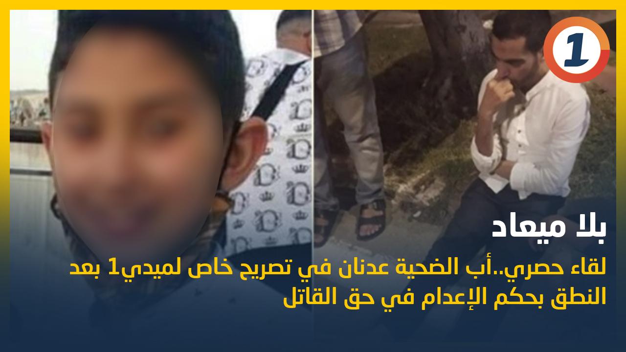 لقاء حصري .. أب الطفل عدنان في تصريح خاص لميدي1 بعد النطق بحكم الإعدام في حق القاتل