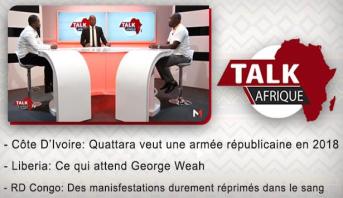 Talk Afrique >  Côte D'Ivoire: Quattara veut une armée républicaine en 2018 & Liberia: Ce qui attend George Weah & RD Congo: Des manisfestations durement réprimés da