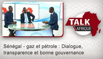 Talk Afrique > Sénégal - gaz et pétrole : Dialogue, transparence et bonne gouvernance