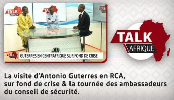 Talk Afrique > La visite d'Antonio Guterres en RCA, sur fond de crise & la tournée des ambassadeurs du conseil de sécurité
