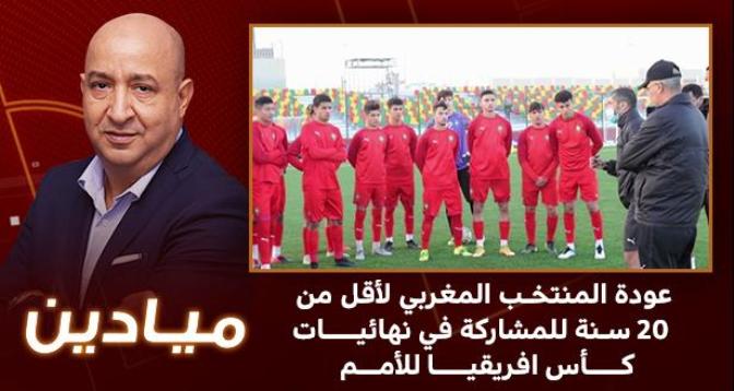 ميادين > عودة المنتخب المغربي لأقل من 20 سنة للمشاركة في نهائيات كأس افريقيا للأمم