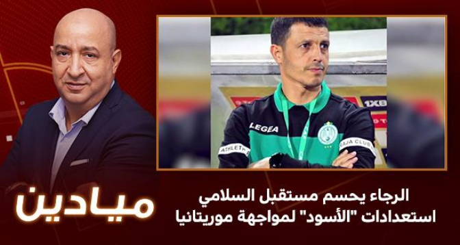 """ميادين > الرجاء يحسم مستقبل السلامي - استعدادات """"الأسود"""" لمواجهة موريتانيا"""