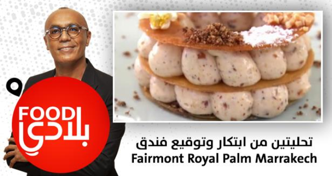 "Food بلادي > ""Food بلادي"" .. تحليتين من ابتكار وتوقيع فندق ""Fairmont Royal Palm Marrakech"""