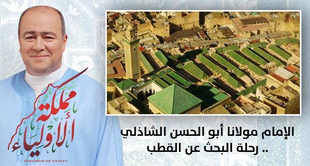 الإمام مولانا أبو الحسن الشاذلي .. رحلة البحث عن القطب