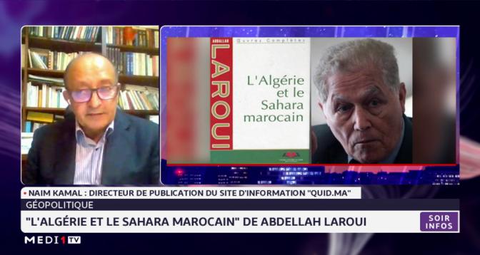 """Focus sur l'ouvrage de l'historien Abdellah Laroui """"L'Algérie et le Sahara marocain"""", avec Naim Kamal"""