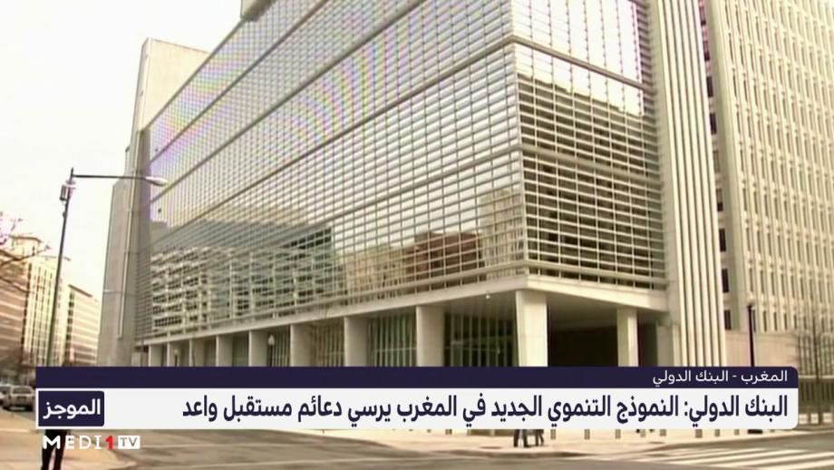 البنك الدولي يشيد بالنمودج التنموي الجديد في المغرب